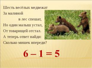 Шесть весёлых медвежат За малиной в лес спешат, Но один малыш устал, От товар
