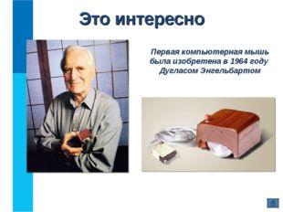 Это интересно Первая компьютерная мышь была изобретена в 1964 году Дугласом Э
