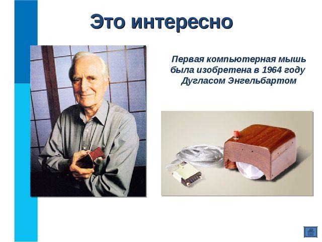 Это интересно Первая компьютерная мышь была изобретена в 1964 году Дугласом Э...