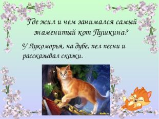 Где жил и чем занимался самый знаменитый кот Пушкина? У Лукоморья, на дубе, п