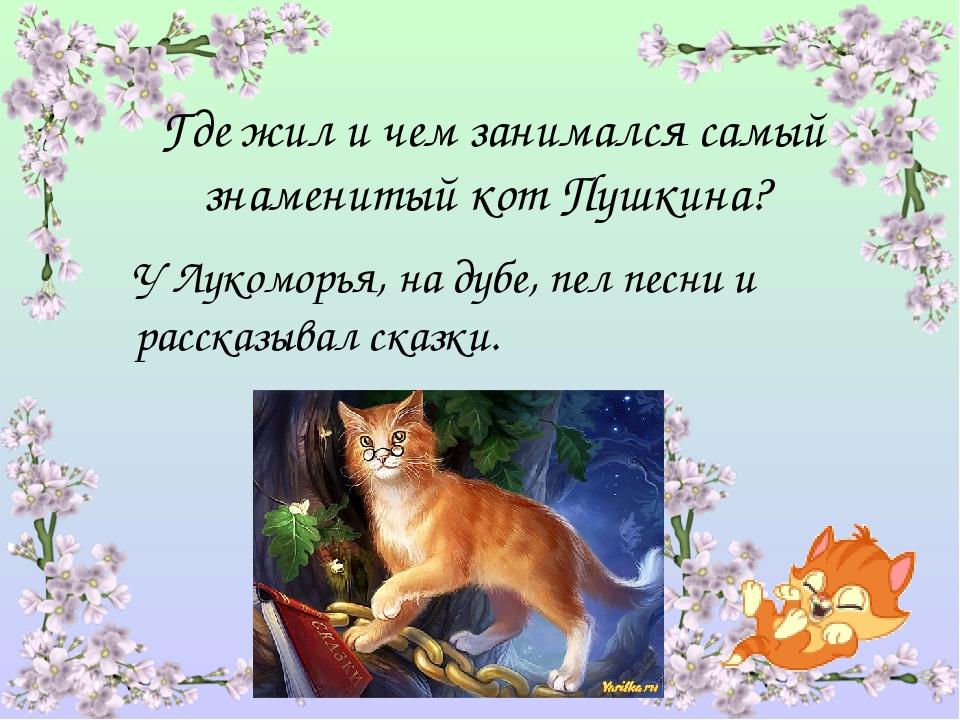 Где жил и чем занимался самый знаменитый кот Пушкина? У Лукоморья, на дубе, п...