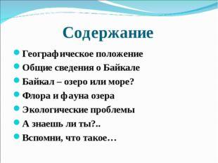 Содержание Географическое положение Общие сведения о Байкале Байкал – озеро и