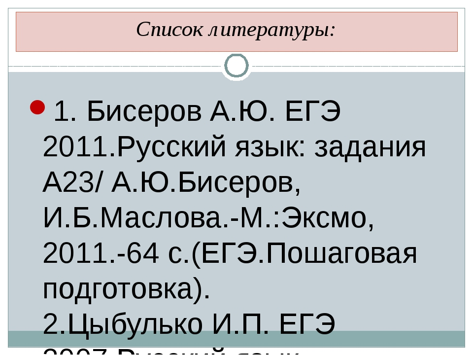 Список литературы: 1. Бисеров А.Ю. ЕГЭ 2011.Русский язык: задания А23/ А.Ю.Би...