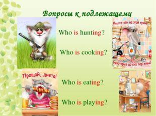 Вопросы к подлежащему Who is hunting? Who is cooking? Who is eating? Who is p