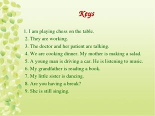Keys 1. I am playing chess on the table. 2. They are working. 3. The doctor a