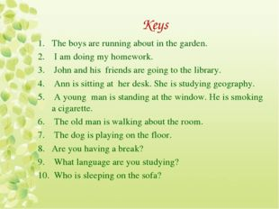 Keys The boys are running about in the garden. I am doing my homework. John a