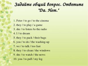 """Задайте общий вопрос. Ответьте """"Да. Нет."""" 1. Peter / to go / to the cinema 2."""