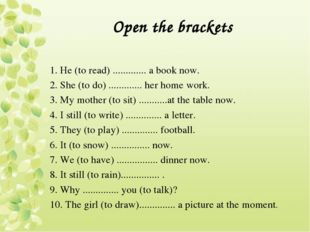Open the brackets 1. Не (to read) ............. a book now. 2. She (to do) ..
