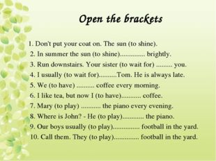 Open the brackets 1. Don't put your coat on. The sun (to shine). 2. In summer