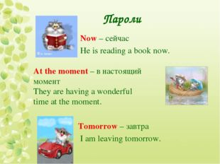 Пароли Now – сейчас He is reading a book now. At the moment – в настоящий мом