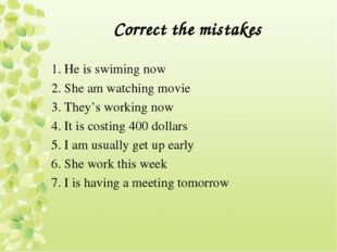 Correct the mistakes 1. He is swiming now 2. She am watching movie 3. They's
