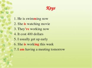 Keys 1. He is swimming now 2. She is watching movie 3. They're working now 4.