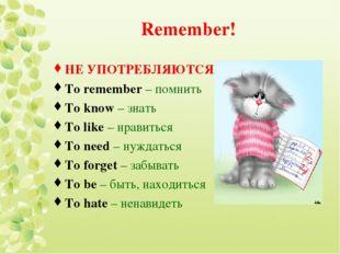 Remember! НЕ УПОТРЕБЛЯЮТСЯ! To remember – помнить To know – знать To like – н