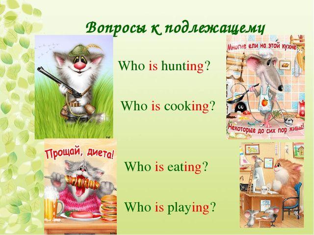 Вопросы к подлежащему Who is hunting? Who is cooking? Who is eating? Who is p...