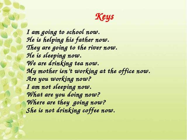 Keys I am going to school now. He is helping his father now. They are going t...