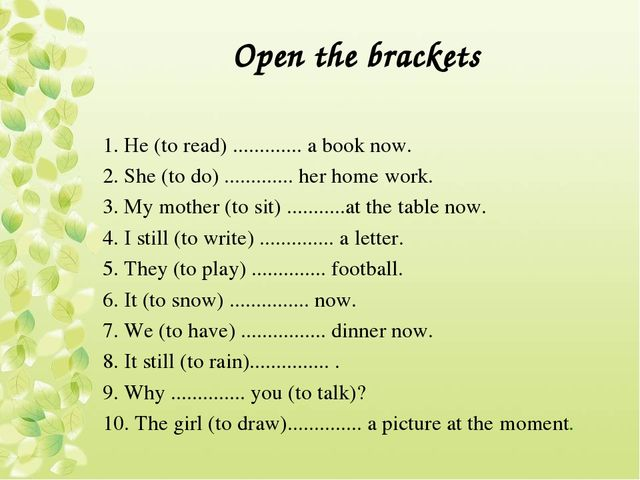 Open the brackets 1. Не (to read) ............. a book now. 2. She (to do) .....