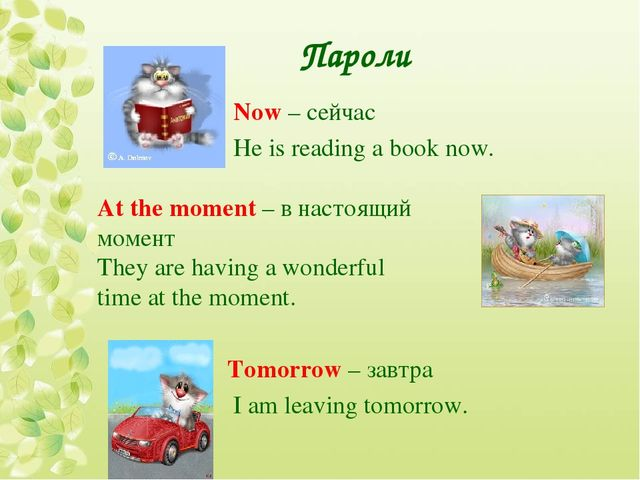 Пароли Now – сейчас He is reading a book now. At the moment – в настоящий мом...