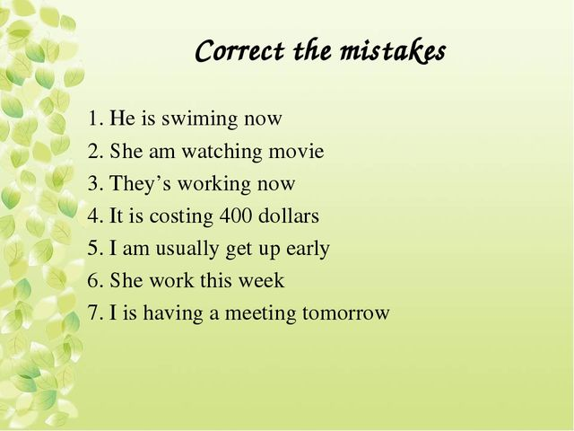 Correct the mistakes 1. He is swiming now 2. She am watching movie 3. They's...