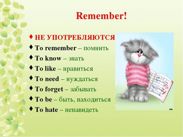 Remember! НЕ УПОТРЕБЛЯЮТСЯ! To remember – помнить To know – знать To like – н...