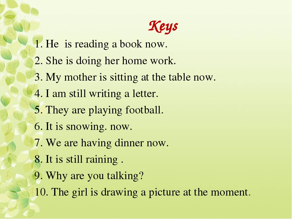 Keys 1. Не is reading a book now. 2. She is doing her home work. 3. My mother...