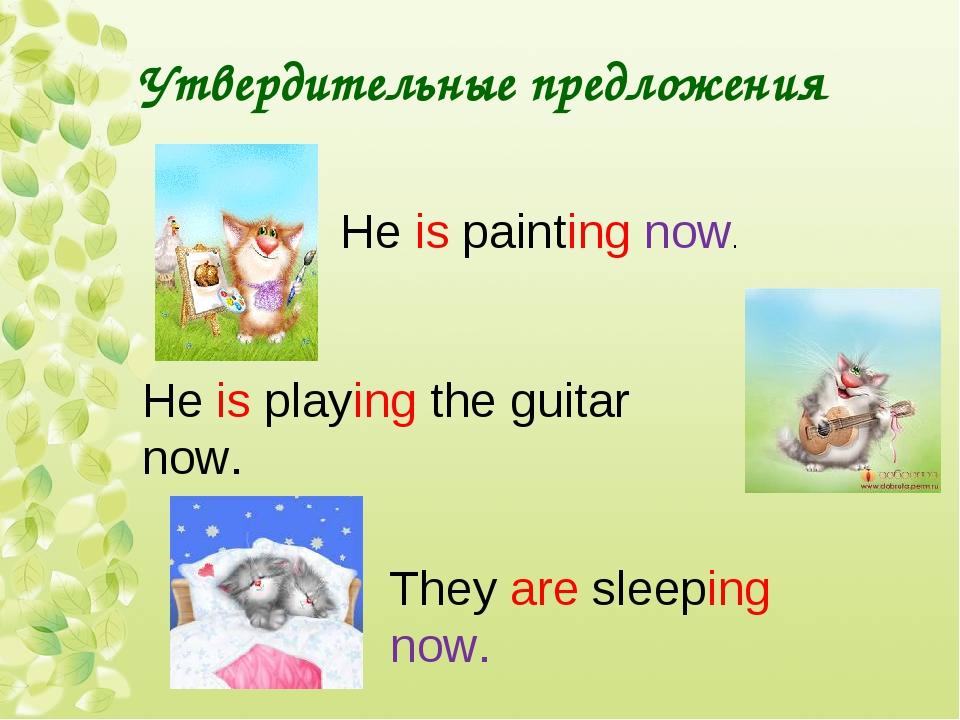 Утвердительные предложения He is painting now. He is playing the guitar now....