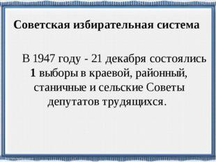 Советская избирательная система В 1947 году - 21 декабря состоялись 1 выборы