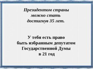 У тебя есть право быть избранным депутатом Государственной Думы в 21 год През