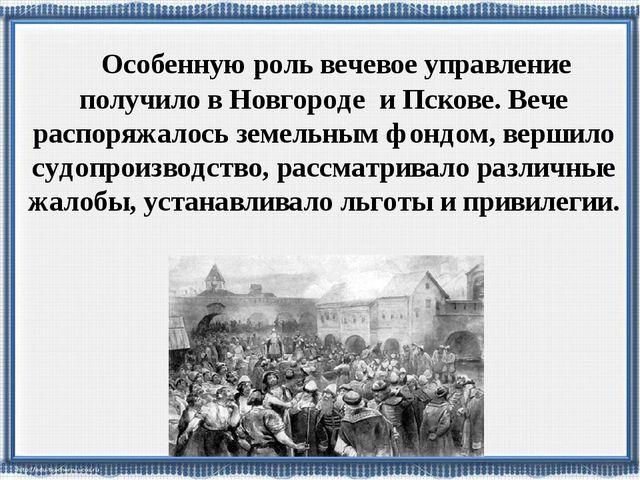Особенную роль вечевое управление получило в Новгороде и Пскове. Вече распор...