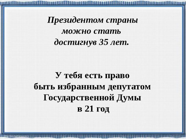 У тебя есть право быть избранным депутатом Государственной Думы в 21 год През...