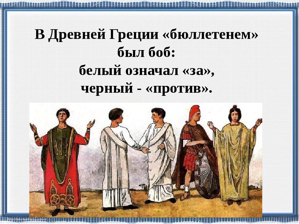 В Древней Греции «бюллетенем» был боб: белый означал «за», черный - «против».