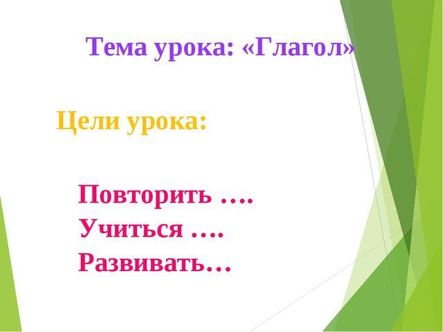 Повторить …. Учиться …. Развивать… Цели урока: Тема урока: «Глагол»