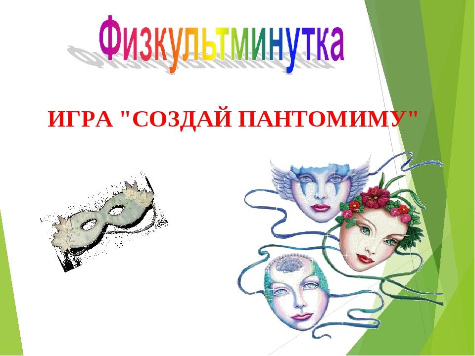 """ИГРА """"СОЗДАЙ ПАНТОМИМУ"""""""
