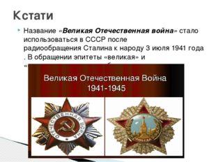 Название«Великая Отечественная война»стало использоваться в СССР послеради