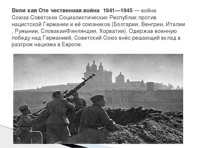 Вели́кая Оте́чественная война́ 1941—1945—войнаСоюза Советских Социалистиче...
