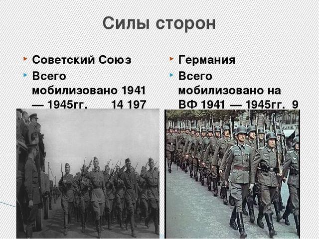 Силы сторон Советский Союз Всего мобилизовано 1941 — 1945гг. 14 197 000челов...
