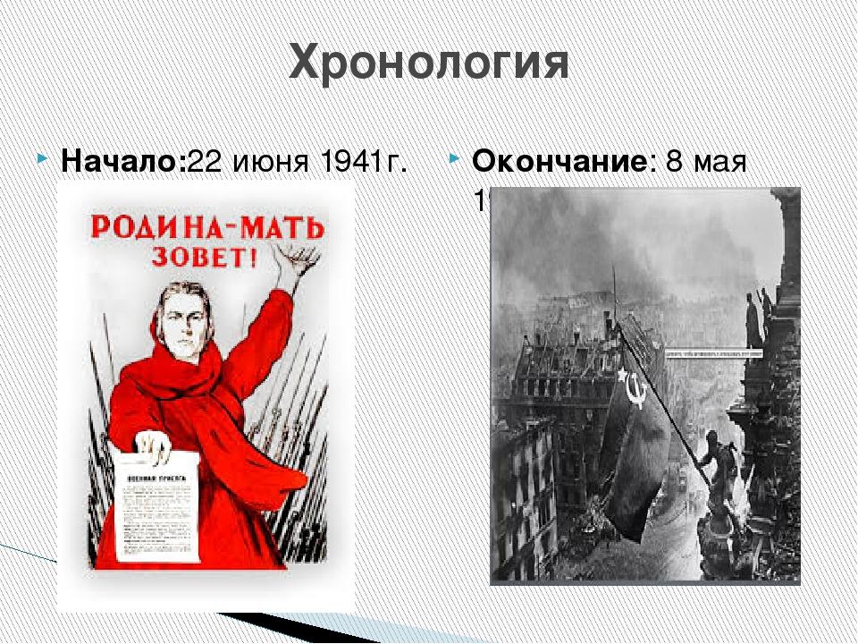Хронология Начало:22 июня 1941г. Окончание: 8 мая 1945г.