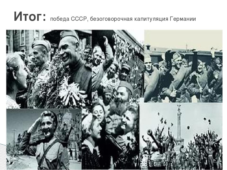 Итог: победа СССР, безоговорочная капитуляция Германии