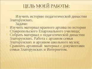 Изучить историю педагогической династии Златорунских. Задачи: Изучить мат