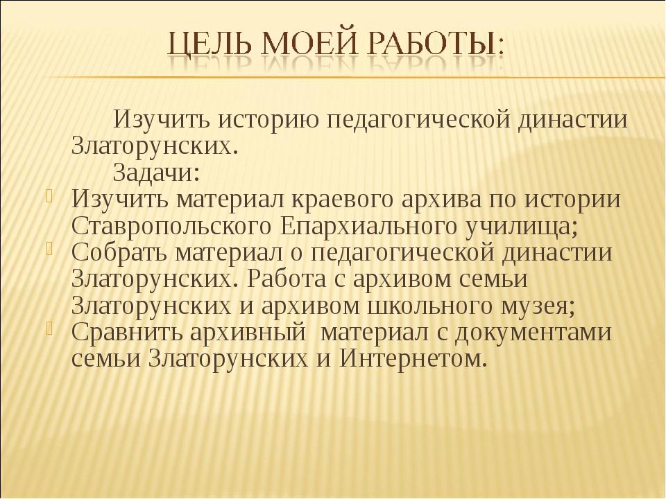Изучить историю педагогической династии Златорунских. Задачи: Изучить мат...