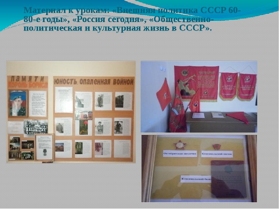Материал к урокам: «Внешняя политика СССР 60-80-е годы», «Россия сегодня», «О...