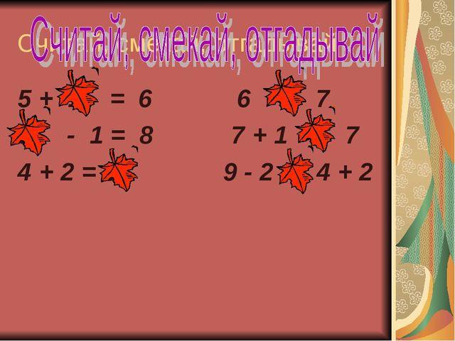 Считай, смекай, отгадывай 5 + 1 = 6 6 < 7 9 - 1 = 8 7 + 1 > 7 4 + 2 = 6 9 - 2...