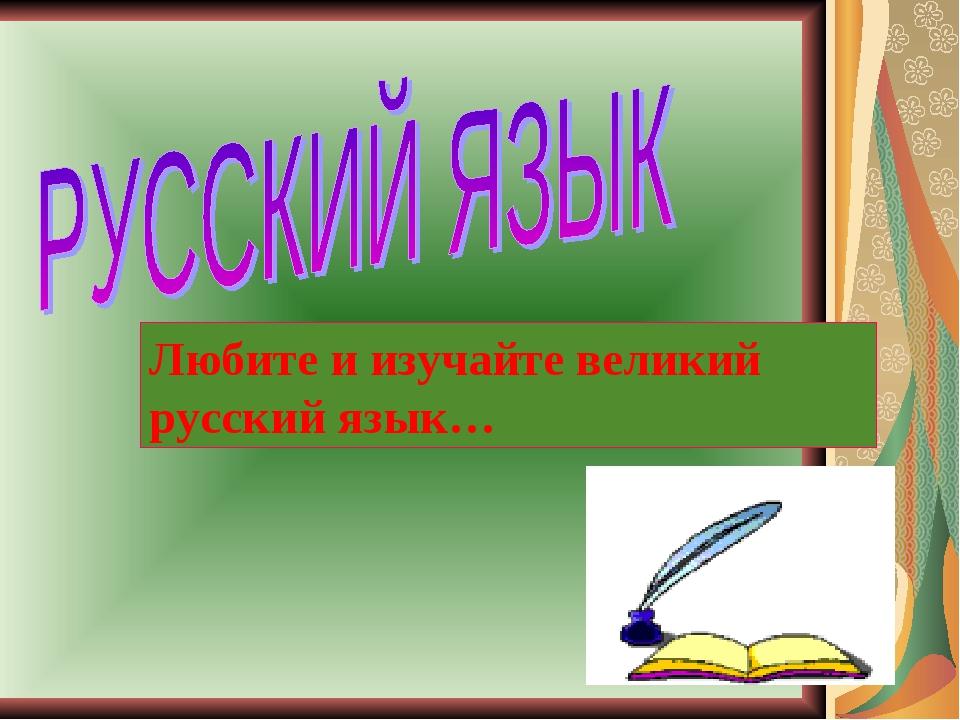 Любите и изучайте великий русский язык…