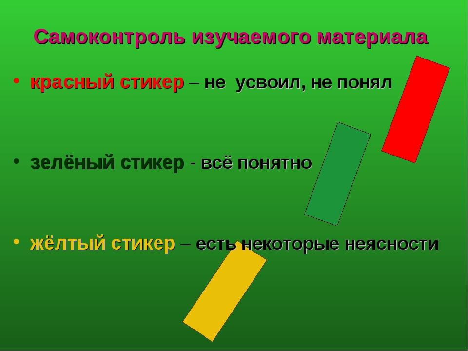 Самоконтроль изучаемого материала красный стикер – не усвоил, не понял зелёны...