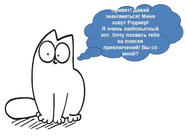 Привет! Давай знакомиться! Меня зовут Роджер! Я очень любопытный кот. Хочу по...