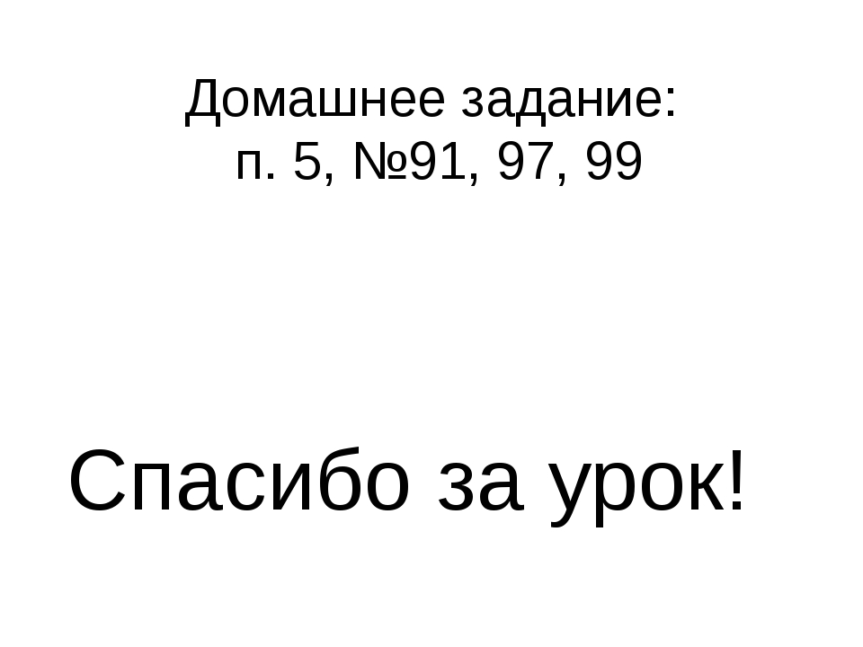 Домашнее задание: п. 5, №91, 97, 99 Спасибо за урок!