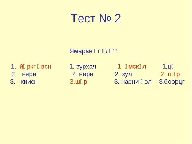 Тест № 2 Ямаран үг үлү? 1. йөркг өвсн 1. зурхач 1. өмскүл 1.цә 2. нерн 2. нер...
