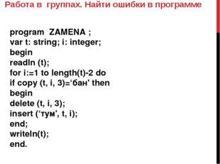 Работа в группах. Найти ошибки в программе program ZAMENA ; var t: string; i: