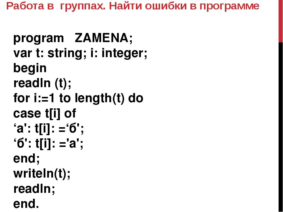 Работа в группах. Найти ошибки в программе program ZAMENA; var t: string; i:...