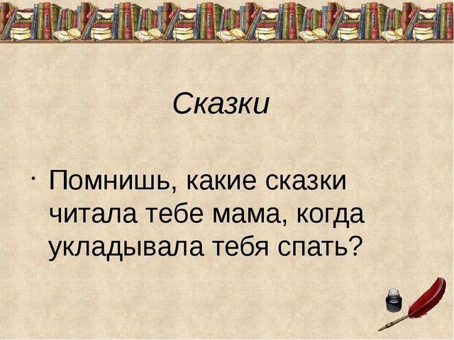 Сказки Помнишь, какие сказки читала тебе мама, когда укладывала тебя спать?