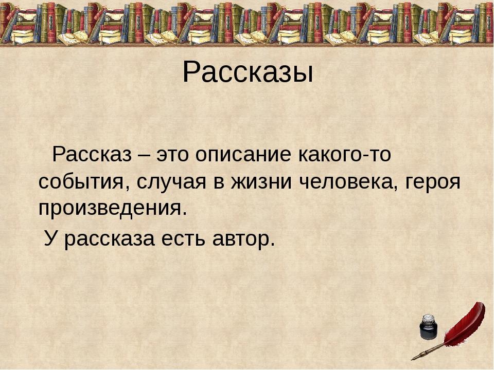 Рассказы Рассказ – это описание какого-то события, случая в жизни человека, г...